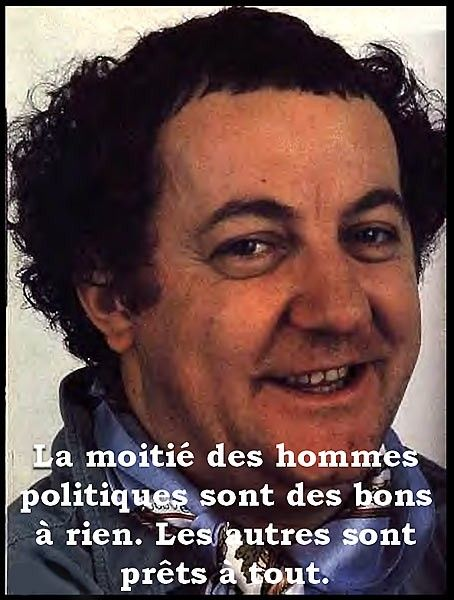 Half of the politicians are good at nothing. The other ones are ready at everything. (Coluche, french humorist, 1944-1986)