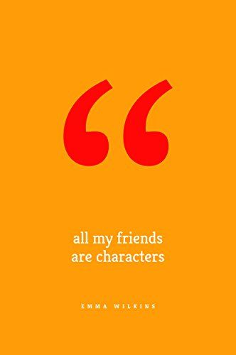 All My Friends Are Characters by Emma Wilkins https://www.amazon.com/dp/B01INEWZC0/ref=cm_sw_r_pi_dp_O0lMxbAXZB9PS