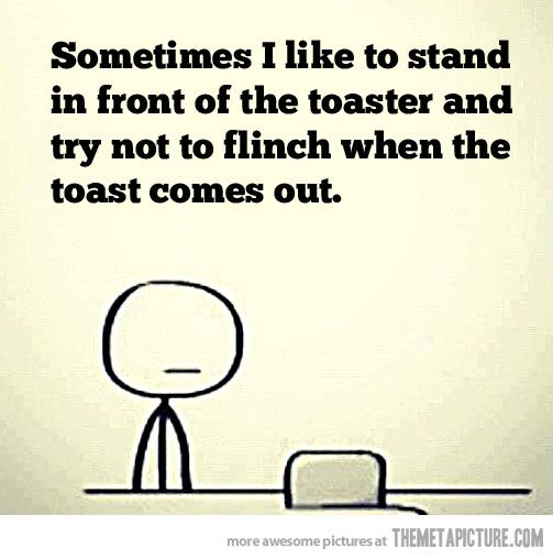 I have never succeeded in not jumping/freaking out when the toast comes up. I spazz. Every. Single. Time.