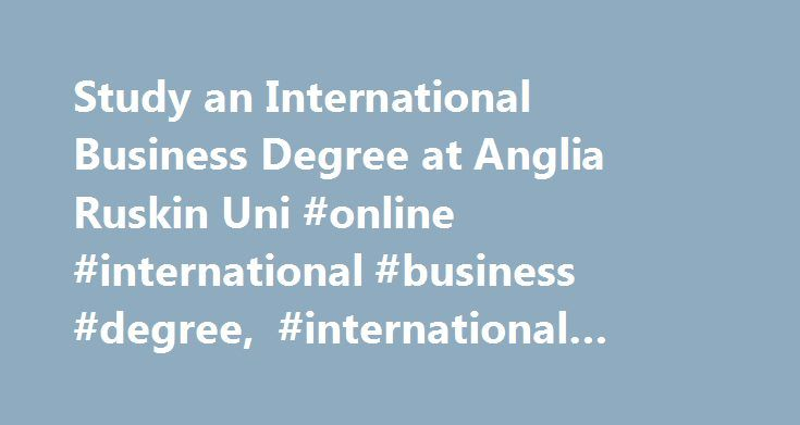 Study an International Business Degree at Anglia Ruskin Uni #online #international #business #degree, #international #business #degrees #online http://zimbabwe.nef2.com/study-an-international-business-degree-at-anglia-ruskin-uni-online-international-business-degree-international-business-degrees-online/  # Online International Business Degree – What Will I Learn?  If you have international ambitions and aspire to a position in a successful multinational organisation, then studying for an…