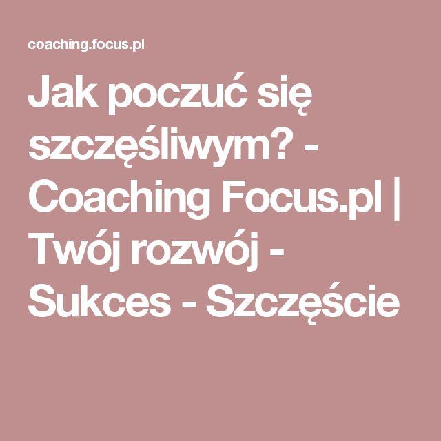 Jak poczuć się szczęśliwym? - Coaching Focus.pl | Twój rozwój - Sukces - Szczęście