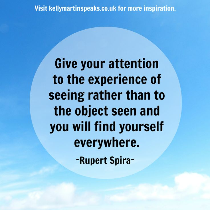 Give your attention to the experience of seeing rather than to the object seen and you will find yourself everywhere. ~ RUPERT SPIRA