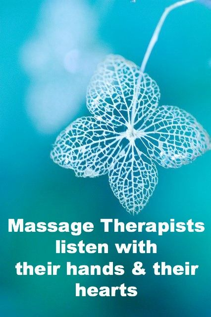 Massage Therapists listen with their hands & their hearts.