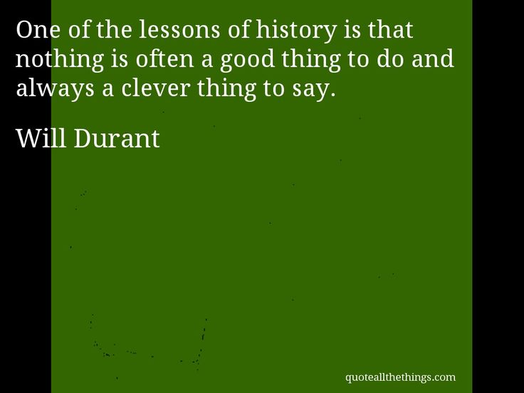 Will Durant - quote -- One of the lessons of history is that nothing is often a good thing to do and always a clever thing to say. #quote #quotation #aphorism