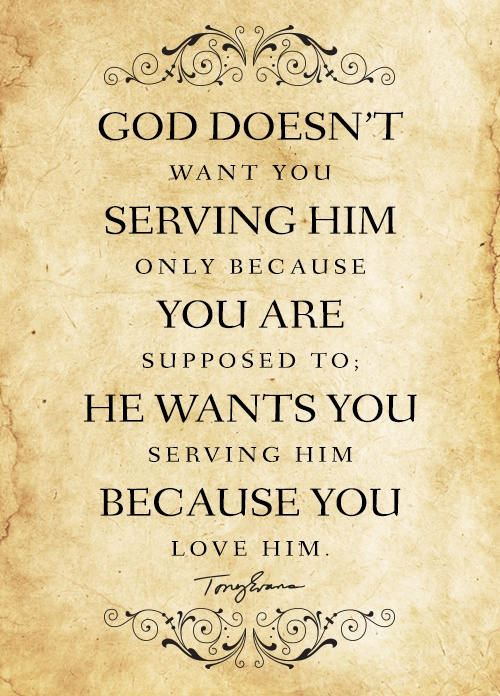 God doesn't want you serving Him only because you are suppose to; He wants you serving Him because you love Him. - Tony Evans