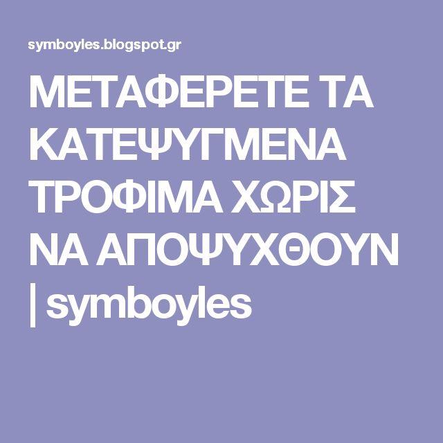 ΜΕΤΑΦΕΡΕΤΕ ΤΑ ΚΑΤΕΨΥΓΜΕΝΑ ΤΡΟΦΙΜΑ ΧΩΡΙΣ ΝΑ ΑΠΟΨΥΧΘΟΥΝ | symboyles
