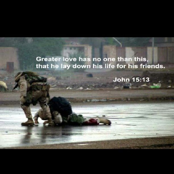 Greater love has no one than this, than he lay down his life for his friends. John 15:13