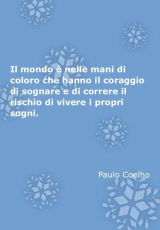 Il mondo è nelle mani di chi coloro che hanno il coraggio sognare e di correre il rischio. di vivere i propri sogni.            Paolo Coelho