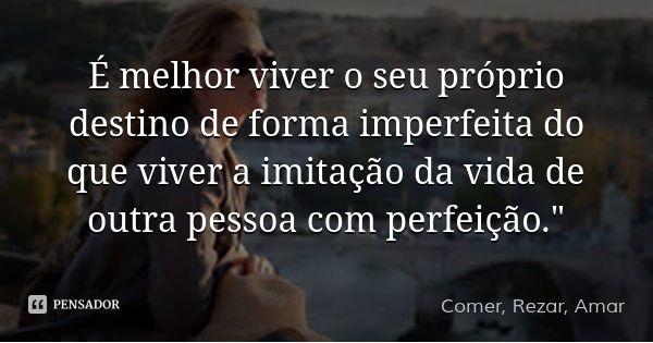 """É melhor viver o seu próprio destino de forma imperfeita do que viver a imitação da vida de outra pessoa com perfeição."""" — Comer, Rezar, Amar"""