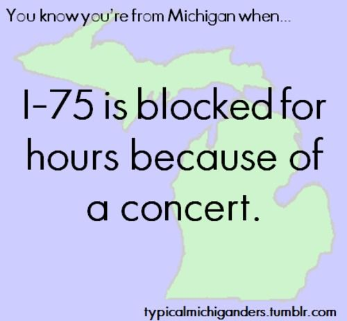 You Know You're From Michigan When...  I can REALLY relate to this one! Living near Pine Knob/DTE Music Theatre most of my life; I remember well, the traffic jams on I-75 on concert days every summer! I find it so funny that someone pinned about this! It's a small world <3