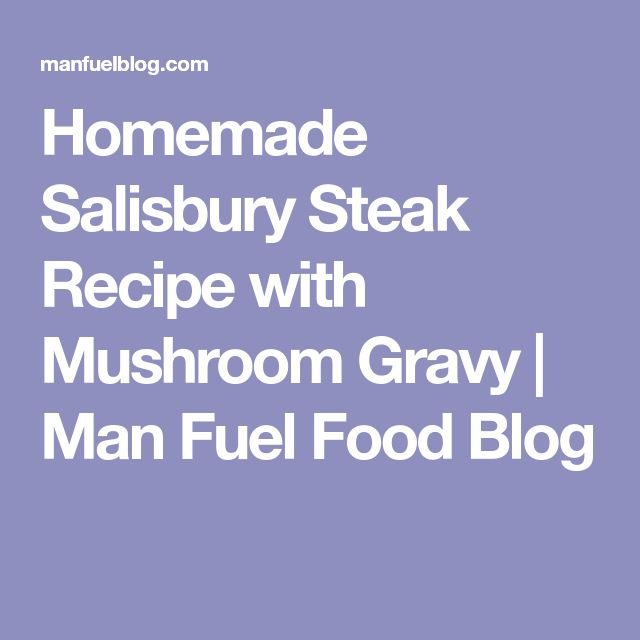 Homemade Salisbury Steak Recipe with Mushroom Gravy | Man Fuel Food Blog