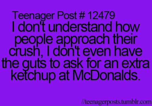 i don't understand how people approach their crush. i don't even have the guys to ask for an extra ketchup at mcdonalds