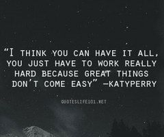 I think you can have it all. You just have to work really hard because great things don't come easy - Katy Perry