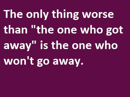 "The Only Thing Worse than ""the One Who Got Away"" Is the One Who Won't go Away ~ Funny Quote"