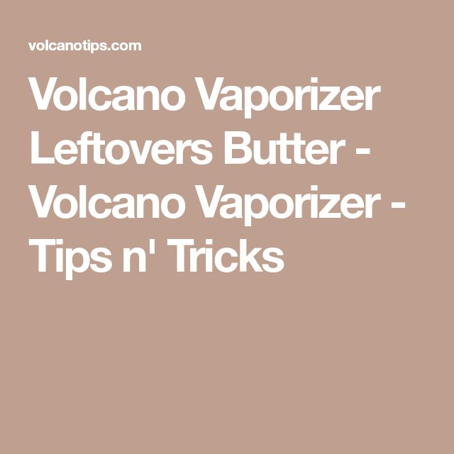 Volcano Vaporizer Leftovers Butter - Volcano Vaporizer - Tips n' Tricks