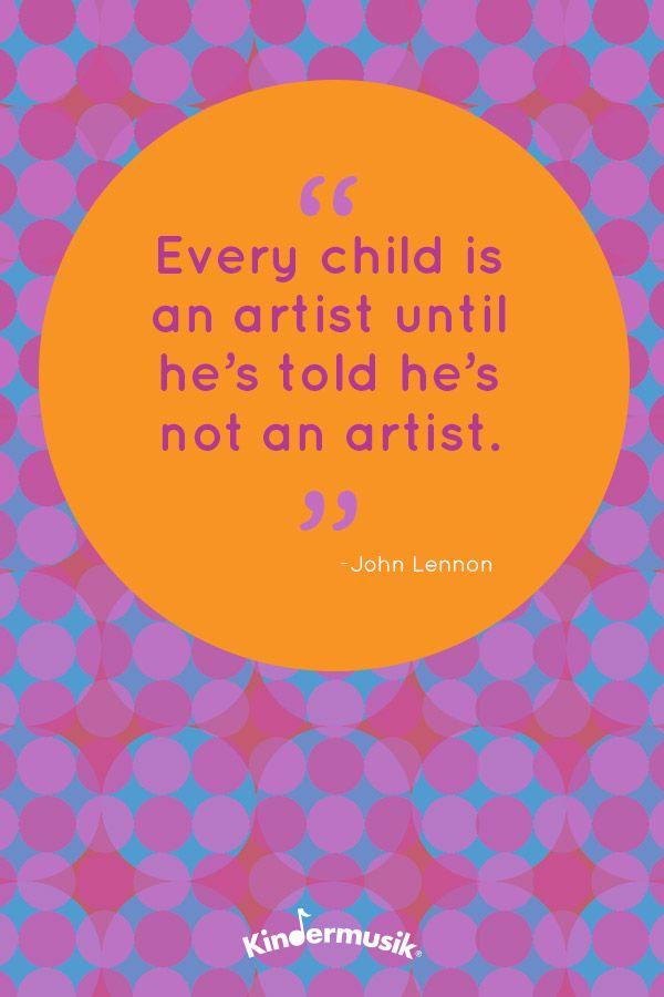 Every child is an artist until he's told he's not an artist. -John Lennon
