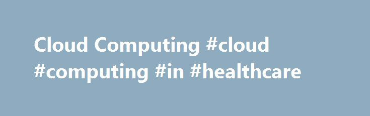 Cloud Computing #cloud #computing #in #healthcare http://italy.remmont.com/cloud-computing-cloud-computing-in-healthcare/  # Cloud Computing What is 'Cloud Computing' Cloud computing is a model for delivering information technology services in which resources are retrieved from the internet through web-based tools and applications rather than a direct connection to a server. Data and software packages are stored in servers; however, a cloud computing structure allows access to information as…