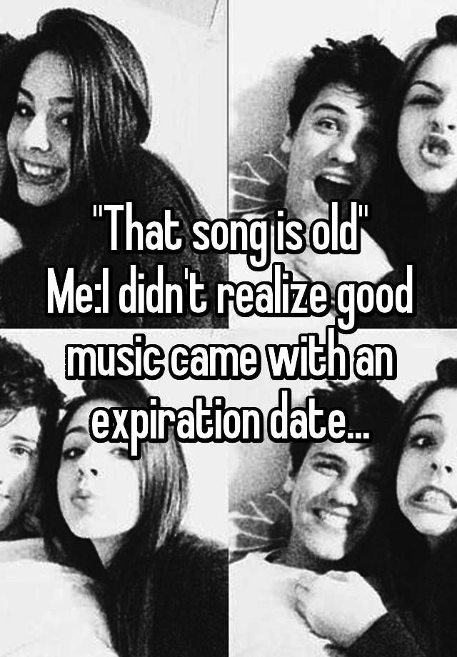"""That song is old"" Me:I didn't realize good music came with an expiration date..."