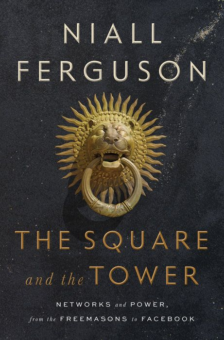 The Square and the Tower: NETWORKS AND POWER, FROM THE FREEMASONS TO FACEBOOK // by NIALL FERGUSON