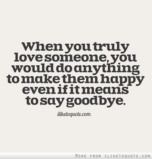 Saying Goodbye To Love Quotes: When You Truly Love Someone, You Would Do Anything To Make