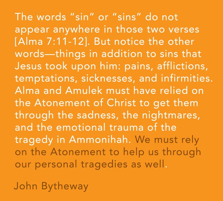 """The words 'sin' or 'sins' do not appear anywhere in those two verses [Alma 7:11-12]. But notice the other words—things in addition to sins that Jesus took upon him: pains, afflictions, temptations, sicknesses, and infirmities. Alma and Amulek must have relied on the Atonement of Christ to get them through the sadness, the nightmares, and the emotional trauma of the tragedy in Ammonihah. We must rely on the Atonement to help us through our personal tragedies as well."" -John Bytheway"