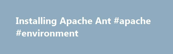 Installing Apache Ant #apache #environment http://kansas.nef2.com/installing-apache-ant-apache-environment/  # Installing Apache Ant The Short Story To get up and running with the binary edition of Ant quickly, follow these steps: Make sure you have a Java environment installed, See System Requirements for details. Download Ant. See Binary Edition for details. Uncompress the downloaded file into a directory. Set environmental variables JAVA_HOME to your Java environment, ANT_HOME to the…