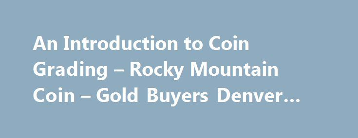 An Introduction to Coin Grading – Rocky Mountain Coin – Gold Buyers Denver #coins #coins http://coin.remmont.com/an-introduction-to-coin-grading-rocky-mountain-coin-gold-buyers-denver-coins-coins/  #coin grading # An Introduction to Coin Grading An Introduction to Coin Grading To grade a coin means to evaluate it based on the amount of wear it has. The two most basic ways of describing a coin's wear are uncirculated, meaning a coin that has no evidence of wear from circulation (used in…