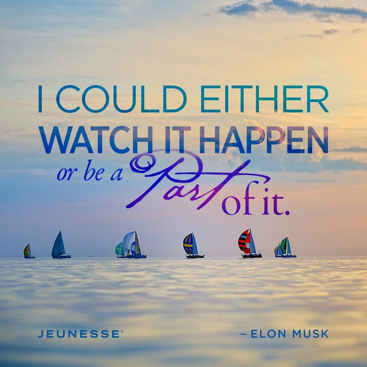 I could either watch it happen or be a part of it. -Elon Musk