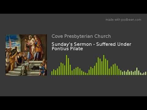 Sunday's Sermon - Suffered Under Pontius Pilate