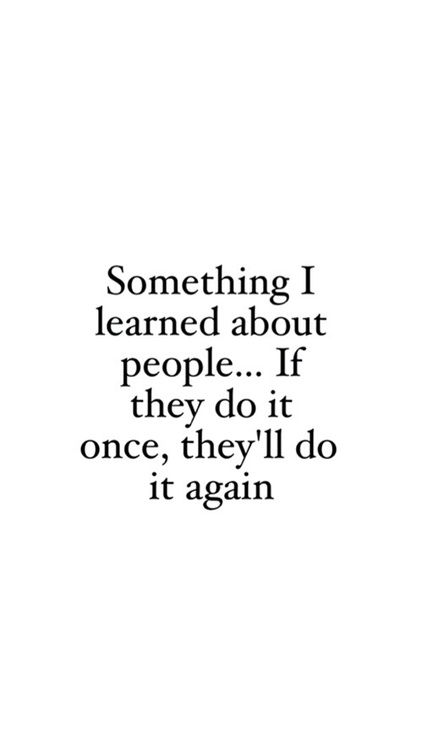 something I learned about people... If they do it once, they'll do it again