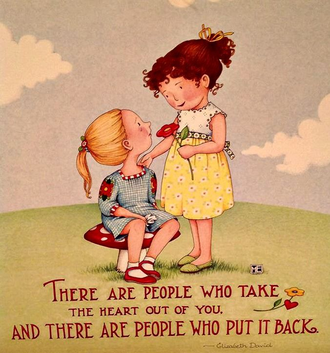 There are people who take the heart out of you and there are people who put it back; Mary Engelbreit..
