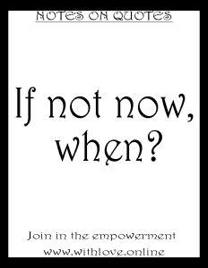 If Not Now, When? (Notes On Quotes) With Love