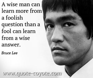 """Um homem sábio pode aprender mais com uma pergunta tola do que um tolo pode aprender a partir de uma resposta sensata. """"- Bruce Lee"""