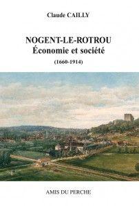 Nogent-le-Rotrou, économie et société. Le docteur en histoire Claude Cailly a étudié la capitale économique du Perche entre les années 1660 et la Première Guerre Mondiale.