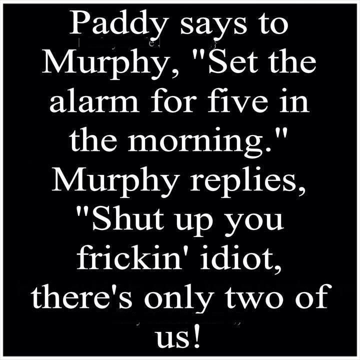 Paddy says Murphy says and we all have a dam good laugh.