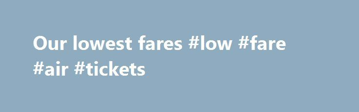 Our lowest fares #low #fare #air #tickets http://flight.remmont.com/our-lowest-fares-low-fare-air-tickets-2/  #low fare air tickets # Air Canada Low Fare Guarantee You'll always find our lowest prices on aircanada.com. No need to search for lower Air Canada prices elsewhere – you... Read more >
