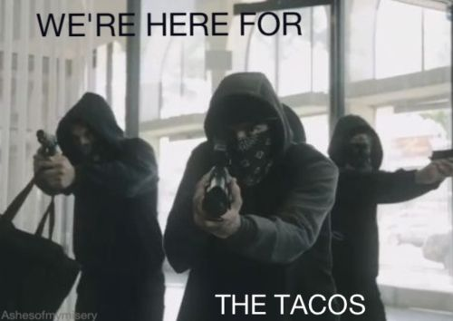 I ate tacos yesterday... That means... OMFG THEY ARE COMING AND THEY WILL KIDNAP ME YESSSS (This makes sense okay)