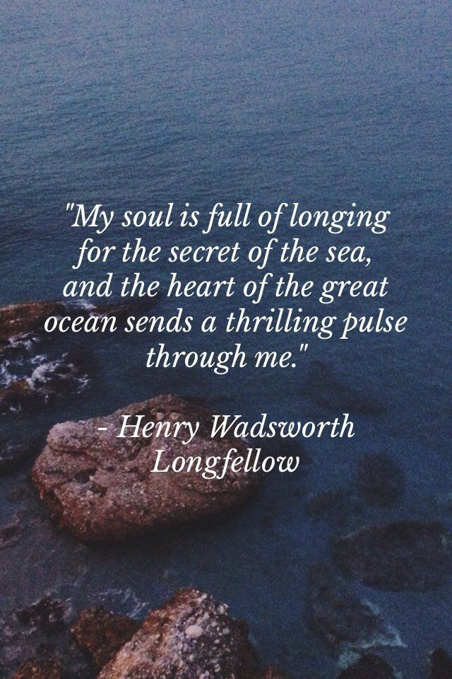 My soul is full of longing for the secret of the sea, and the heart of the great ocean sends a thrilling pulse through me. ~Henry Wadsworth Longfellow