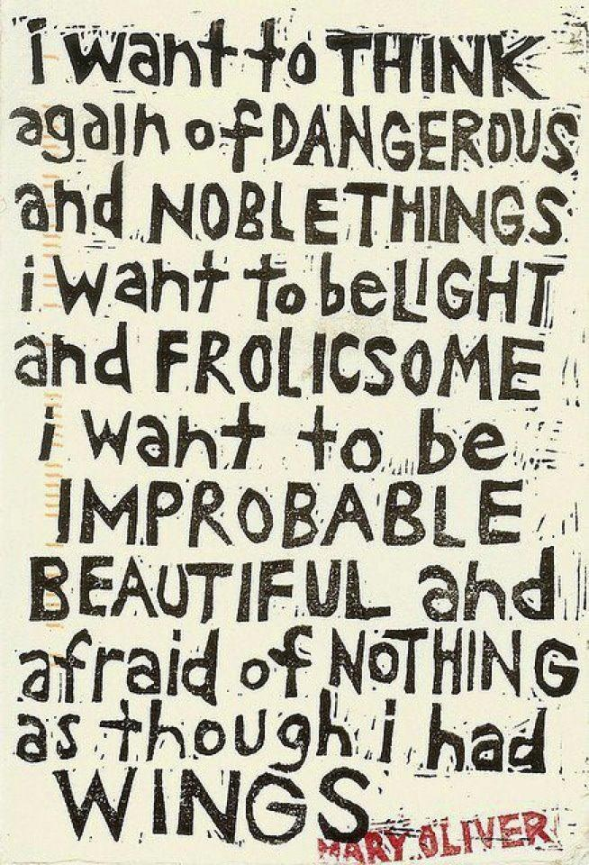 I Want To Think Again Of Dangerous And Noble Things. I Want To Be Light And Frolicsome. I Want To Be Improbable, Beautiful And Afraid Of Nothing As Though I Had Wings. ~Mary Oliver: Inspiration, Quotes, Wings, Wisdom, Thought, Mary Oliver, Noble Things, Maryoliver, Light