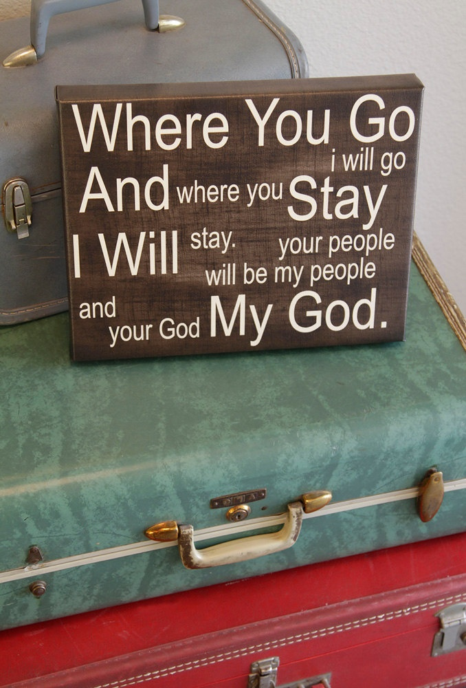 Ruth 1:16....this verse is my favorite verse. For those special people in life that will always be by your side, no matter what life brings you...the challenges God puts before you, they will stand by you, they will not leave.