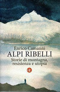 """""""ALPI RIBELLI"""" - di Enrico Camanni"""