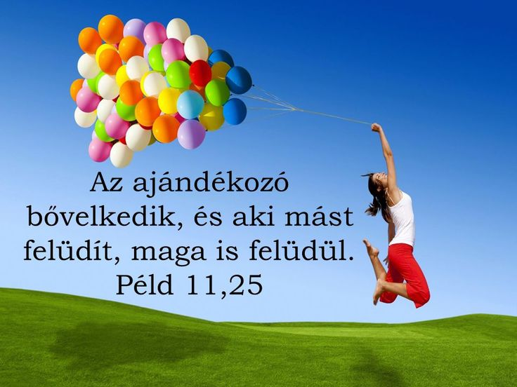 Az ajándékozó bővelkedik, és aki mást felüdít, maga is felüdül. Péd. 11,25