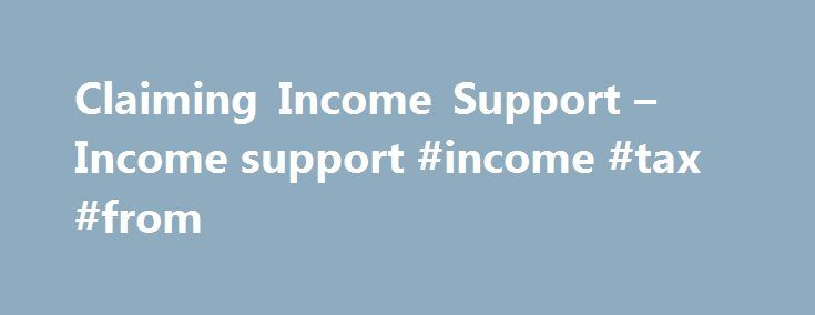 Claiming Income Support – Income support #income #tax #from http://income.nef2.com/claiming-income-support-income-support-income-tax-from/  #can i claim income support # Income support Claiming Income Support Income Support (IS) is a weekly benefit for people on a low income who do not have to 'sign on' for work, such as carers and lone parents of children under five years old. Employment and Support Allowance (ESA) replaced Incapacity Benefit and Income Support paid on incapacity grounds…