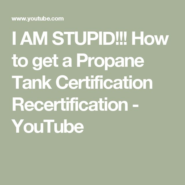 I AM STUPID!!! How to get a Propane Tank Certification ...