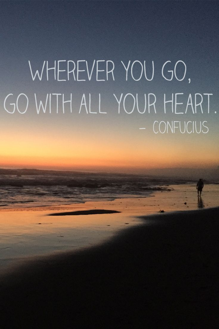"""Wherever you go, go with all your heart."" — Confucius"
