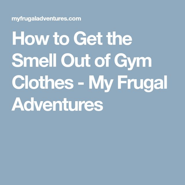 How to Get the Smell Out of Gym Clothes - My Frugal Adventures