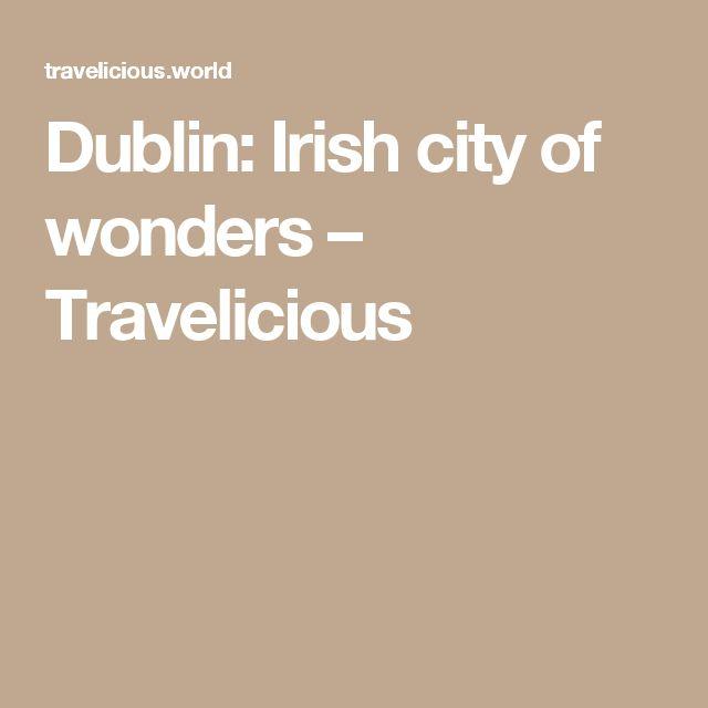 Dublin: Irish city of wonders – Travelicious