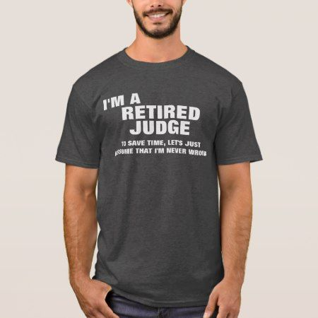 I'm a Retired Judge To Save Time T-Shirt - click to get yours right now!