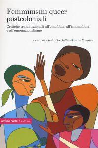 Paola Bocchetta e Laura Fantone (a cura di), Femminismi queer postcoloniali. Critiche transnazionali all'omofobia, all'islamofobia e all'omonazionalismo, Ombre corte 2015, pp. 216, ISBN: 9788869480126