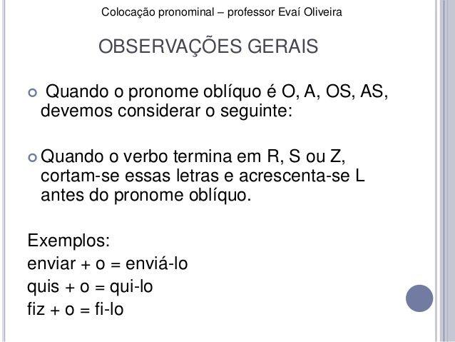 Colocação pronominal – professor Evaí Oliveira  OBSERVAÇÕES GERAIS   Quando o pronome oblíquo é O, A, OS, AS,  devemos co...